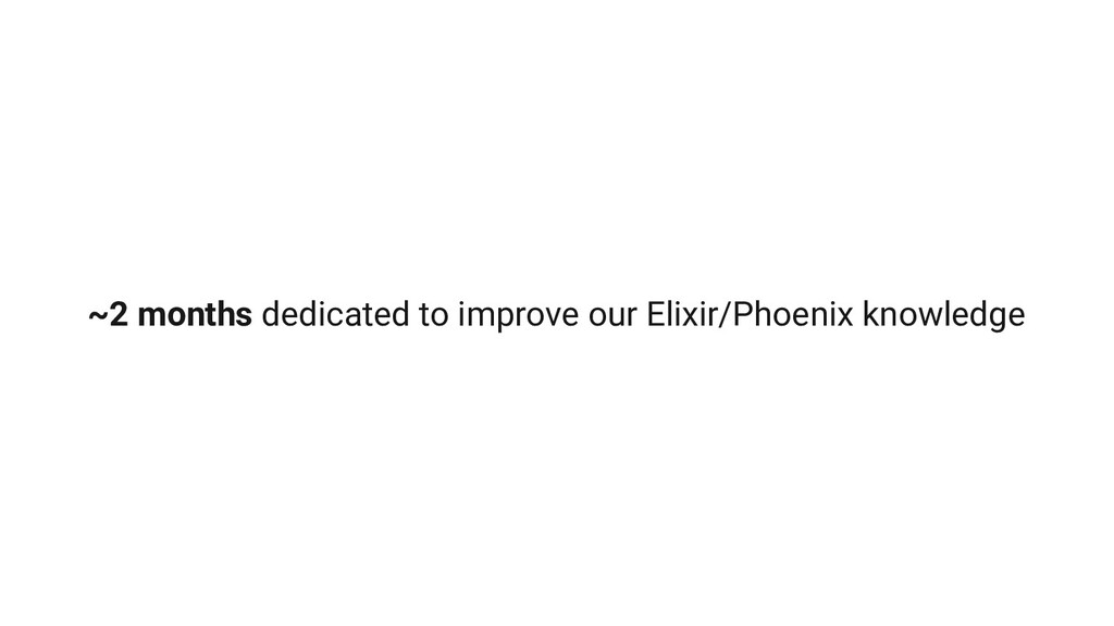 ~2 months dedicated to improve our Elixir/Phoen...