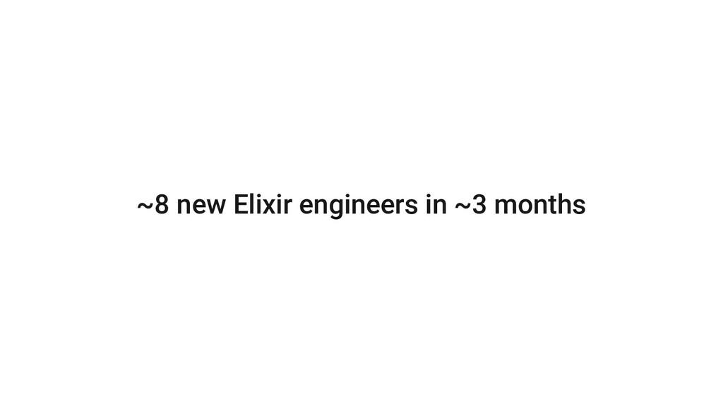 ~8 new Elixir engineers in ~3 months