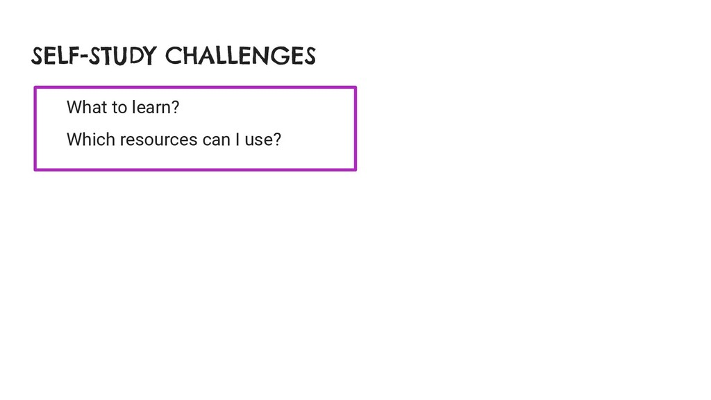 SELF-STUDY CHALLENGES What to learn? Which reso...
