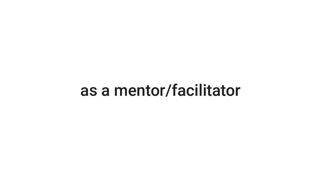 as a mentor/facilitator