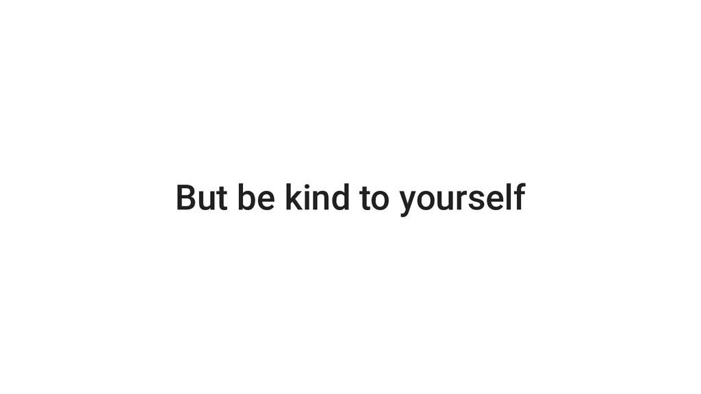 But be kind to yourself