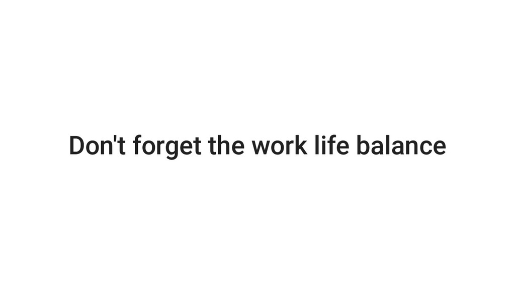 Don't forget the work life balance