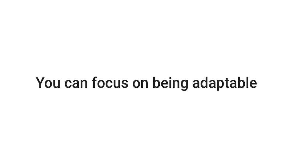 You can focus on being adaptable