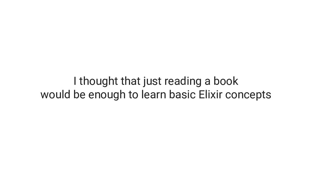 I thought that just reading a book would be eno...