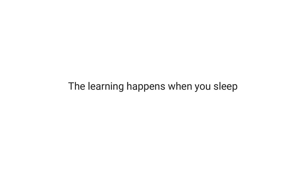 The learning happens when you sleep