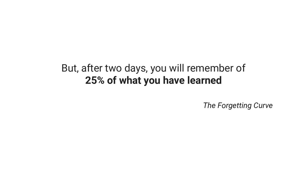 But, after two days, you will remember of 25% o...