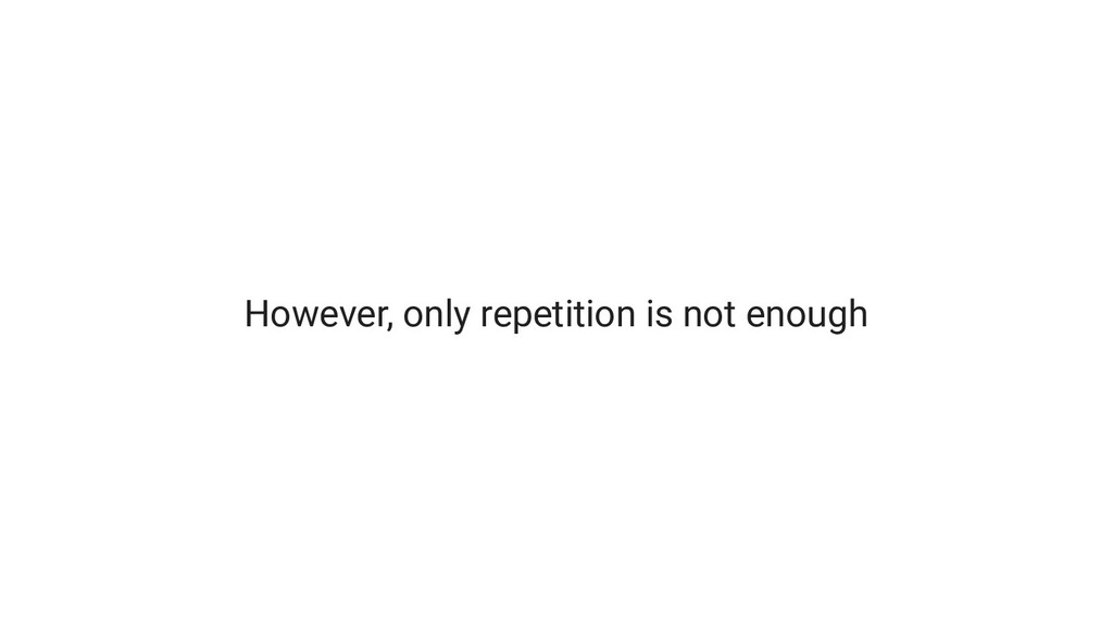 However, only repetition is not enough