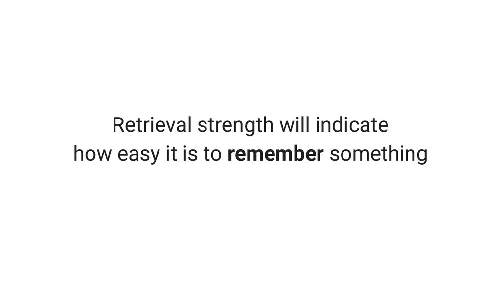 Retrieval strength will indicate how easy it is...