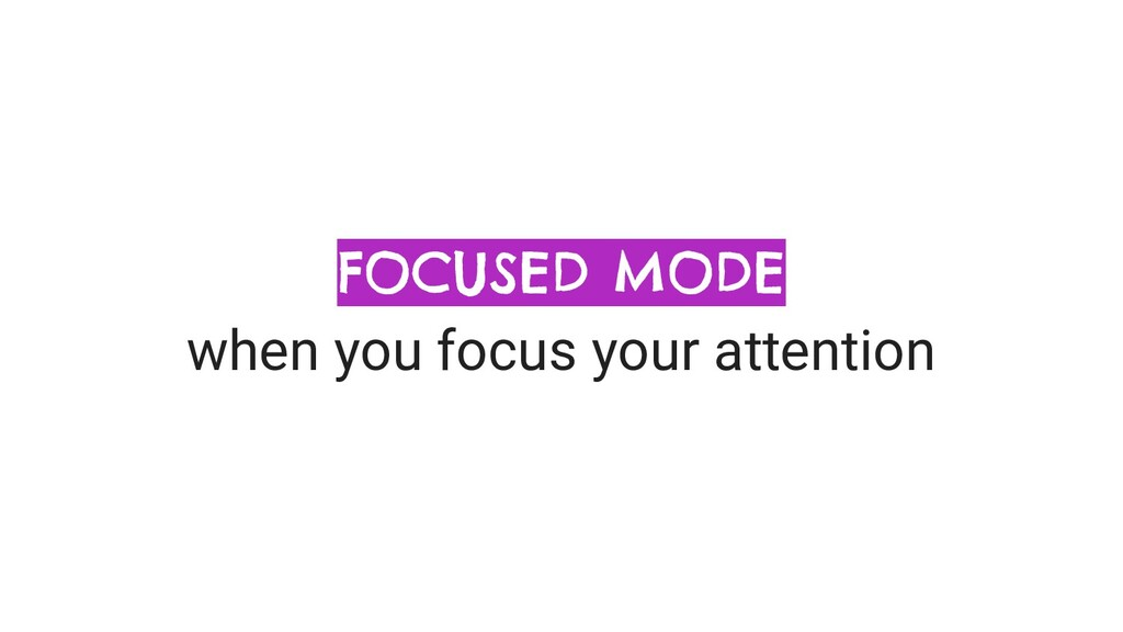 FOCUSED MODE when you focus your attention