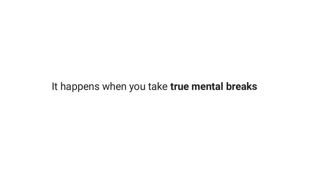 It happens when you take true mental breaks