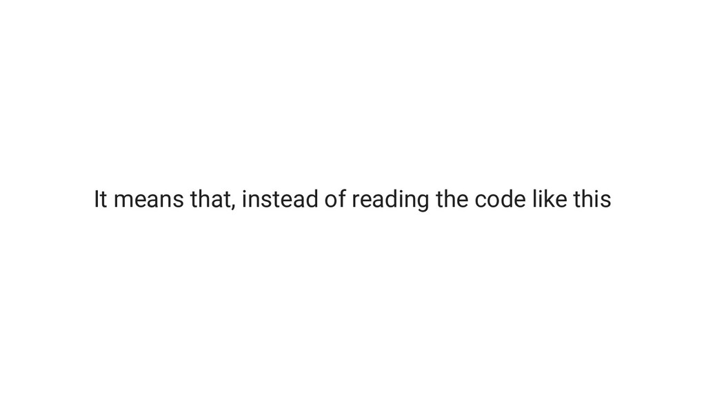 It means that, instead of reading the code like...