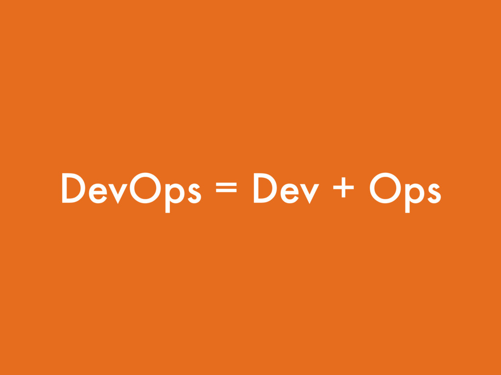 DevOps = Dev + Ops
