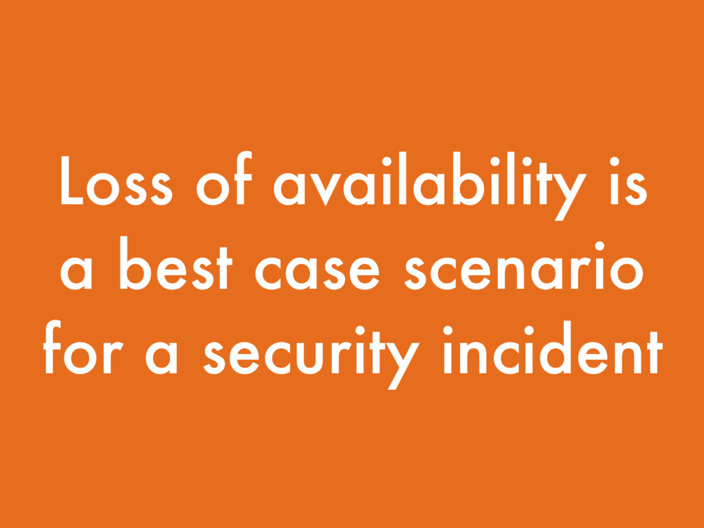 Loss of availability is a best case scenario fo...