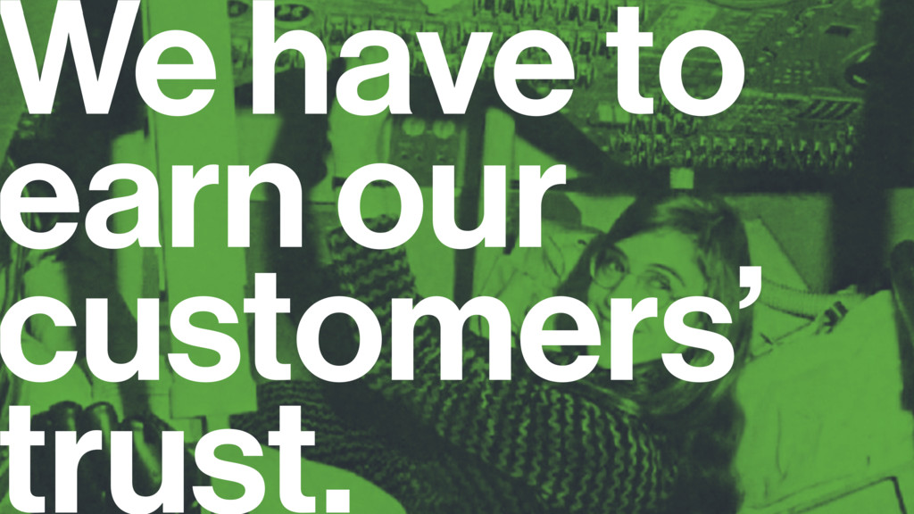 We have to earn our customers' trust.