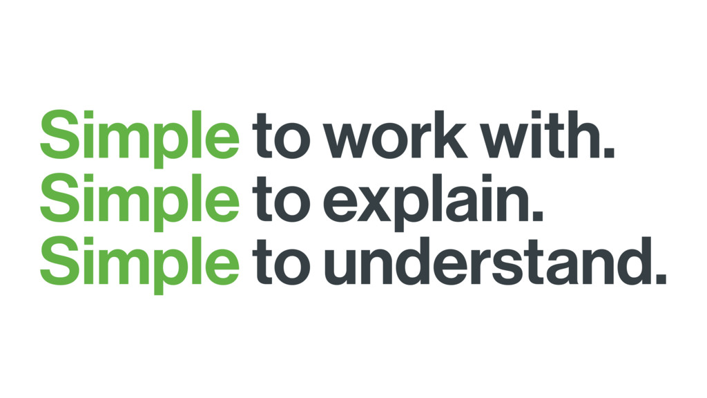 Simple to work with. Simple to explain. Simple ...