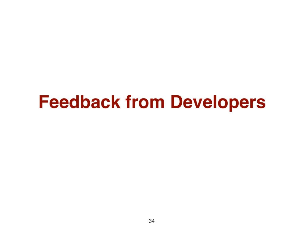 34 Feedback from Developers 34