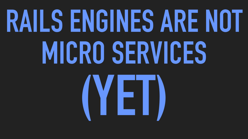 RAILS ENGINES ARE NOT MICRO SERVICES (YET)