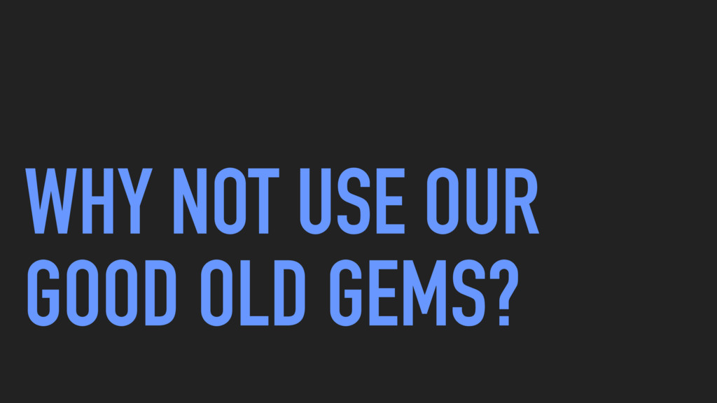 WHY NOT USE OUR GOOD OLD GEMS?