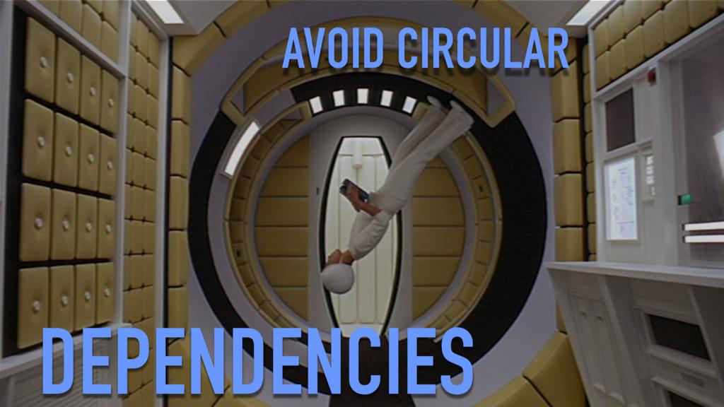 AVOID CIRCULAR DEPENDENCIES