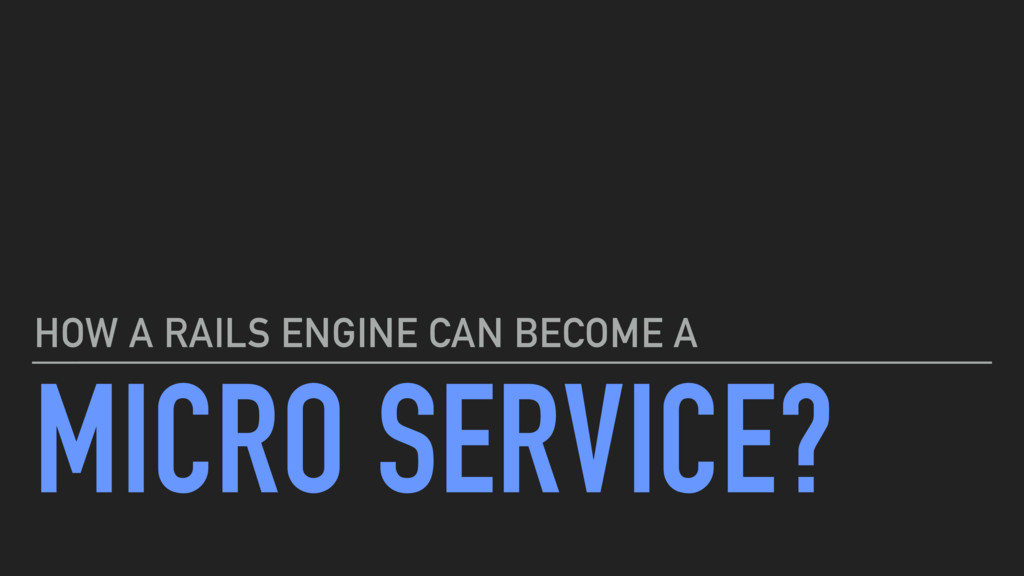 MICRO SERVICE? HOW A RAILS ENGINE CAN BECOME A
