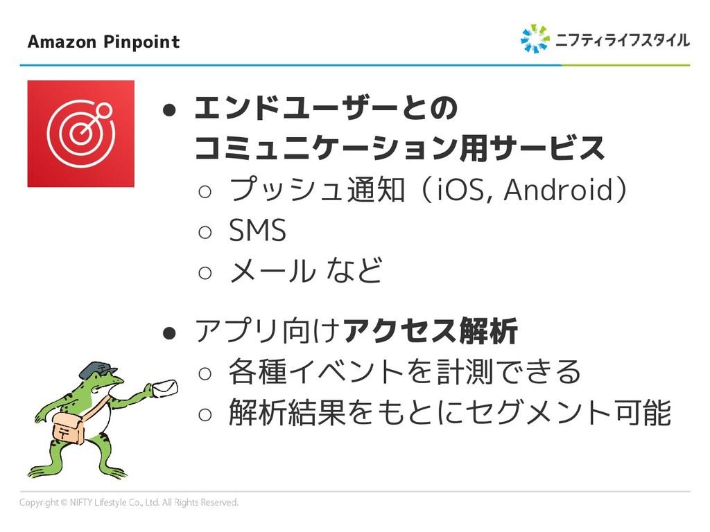 Amazon Pinpoint ● エンドユーザーとの コミュニケーション用サービス ○ プッ...