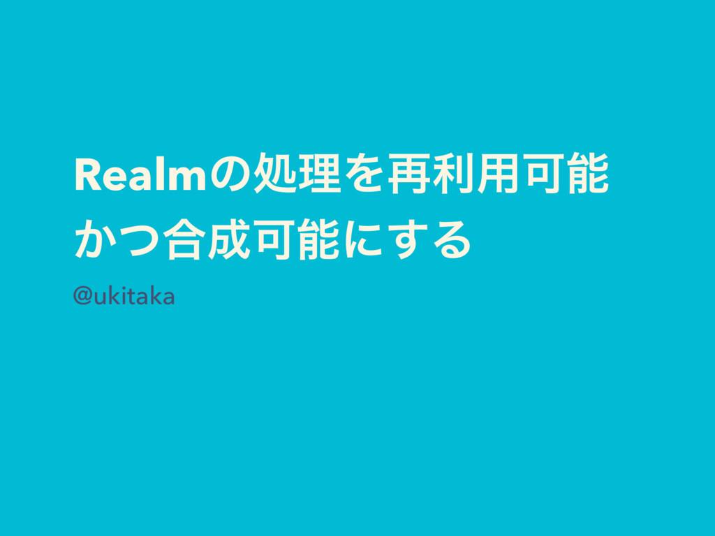RealmͷॲཧΛ࠶ར༻Մ ͔ͭ߹Մʹ͢Δ @ukitaka