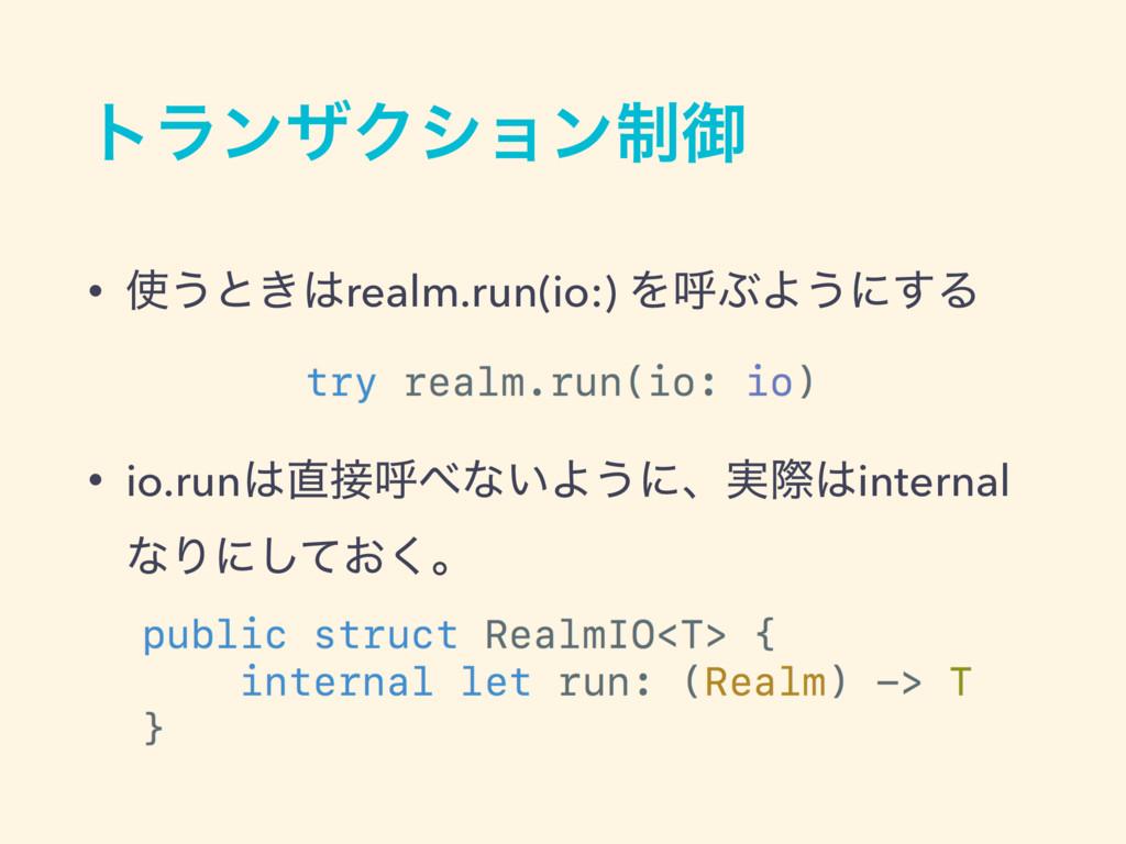 τϥϯβΫγϣϯ੍ޚ • ͏ͱ͖realm.run(io:) ΛݺͿΑ͏ʹ͢Δ • io....