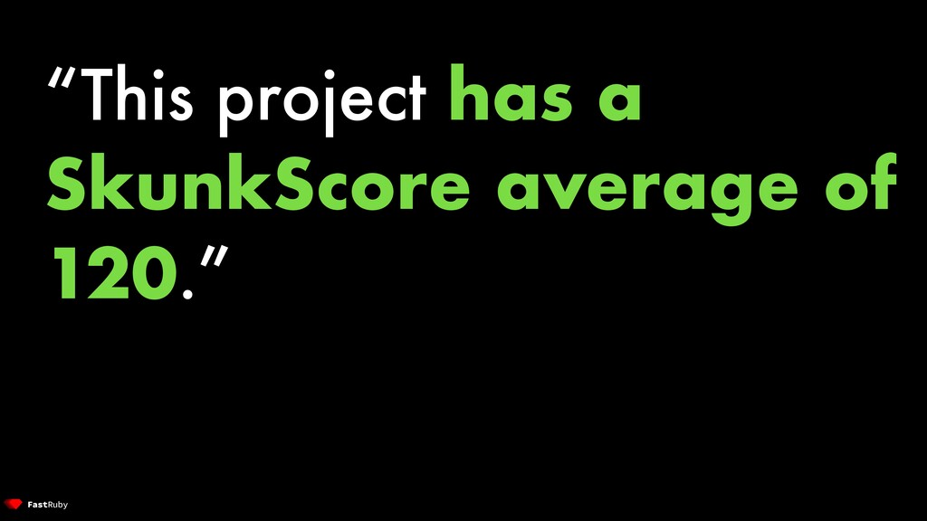 """This project has a SkunkScore average of 120."""