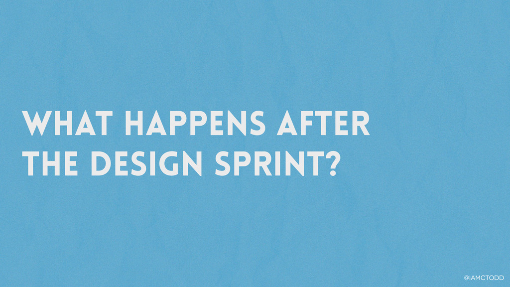What happens after the Design sprint? @iamctodd