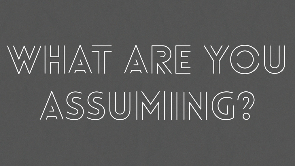 What are you assuming?