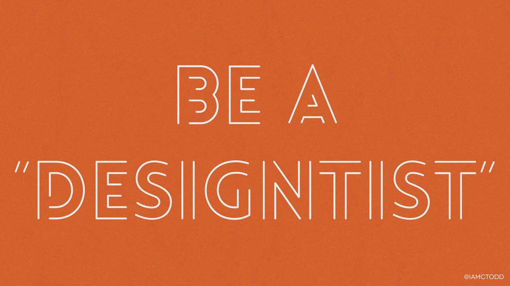 "@iamctodd be a ""designtist"""