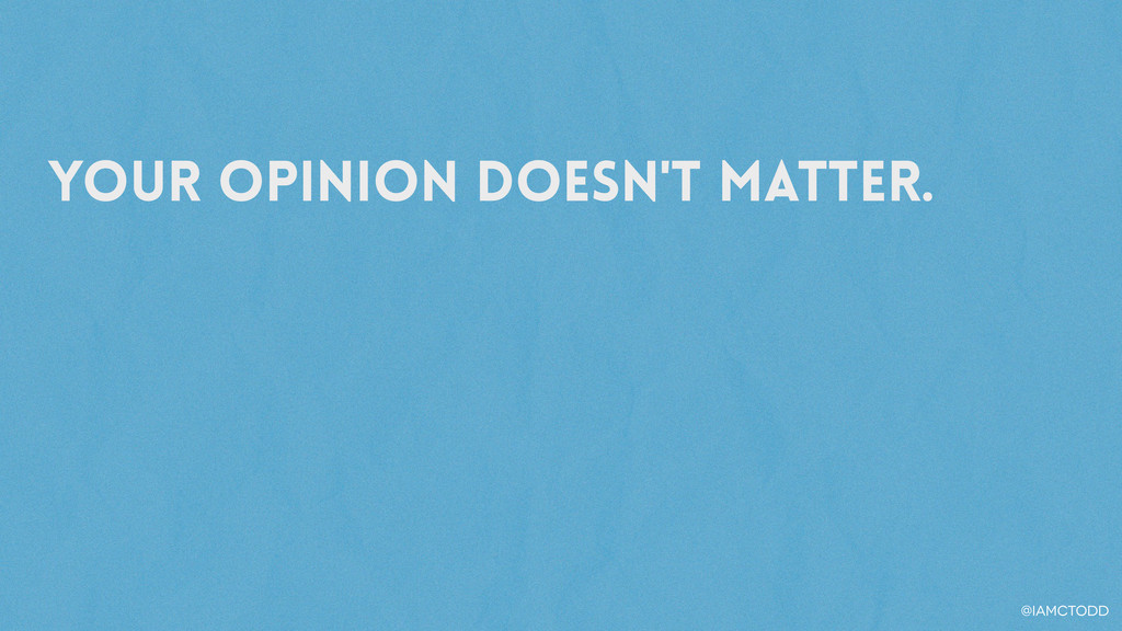 Your opinion doesn't matter. @iamctodd