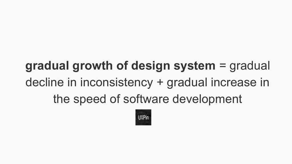 gradual growth of design system = gradual decli...
