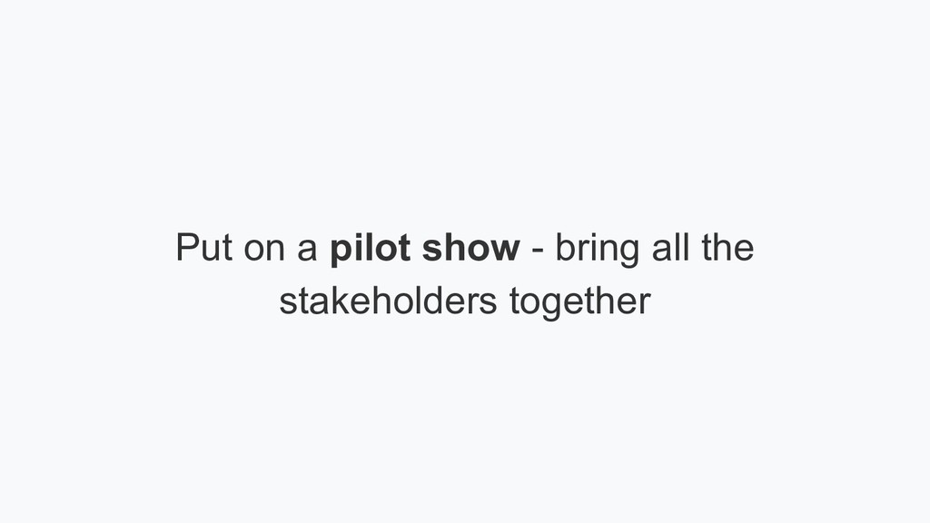 Put on a pilot show - bring all the stakeholder...