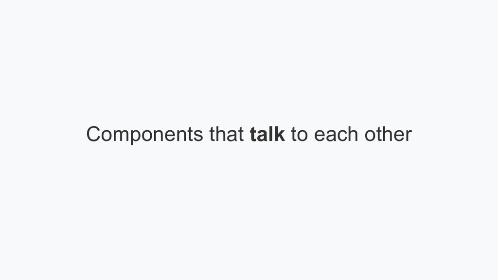 Components that talk to each other