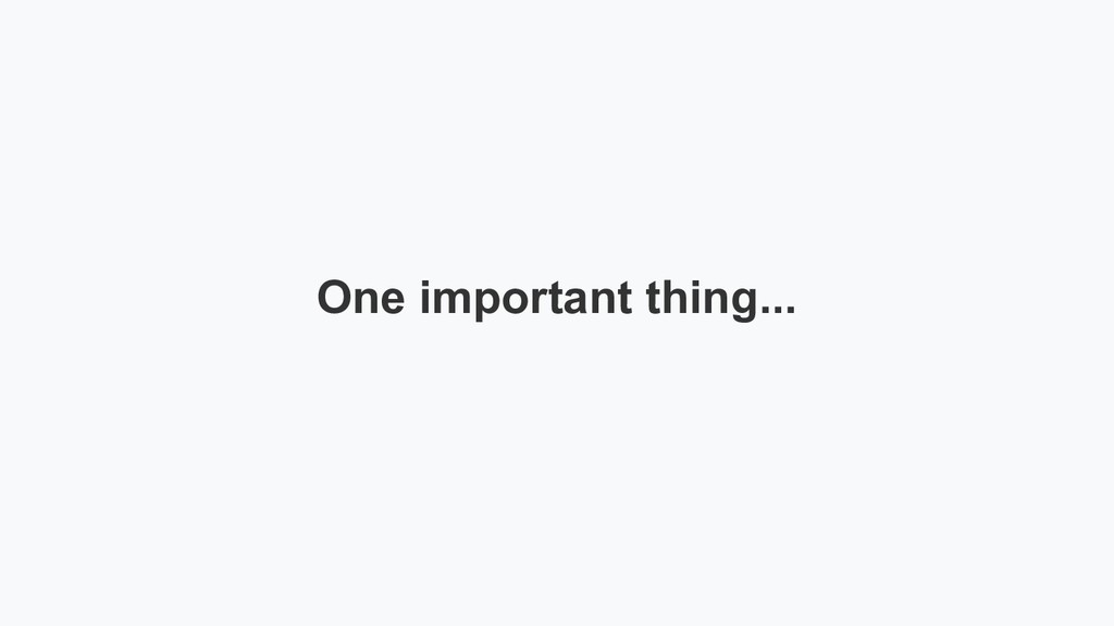 One important thing...