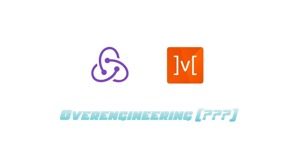 Overengineering (???)