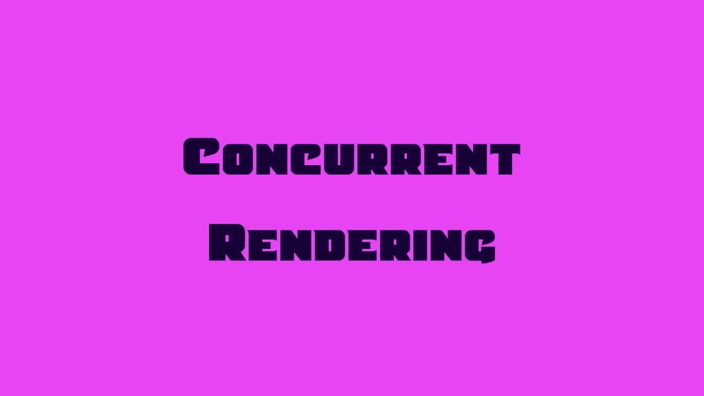 Concurrent Rendering