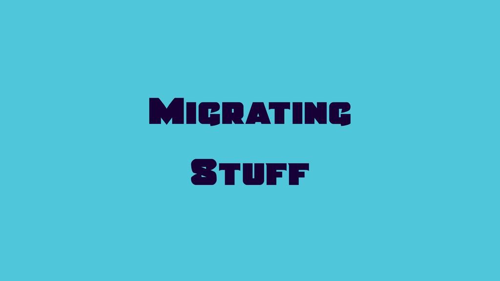 Migrating Stuff