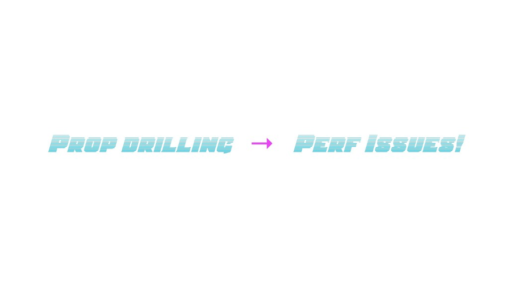 Prop drilling → Perf Issues!