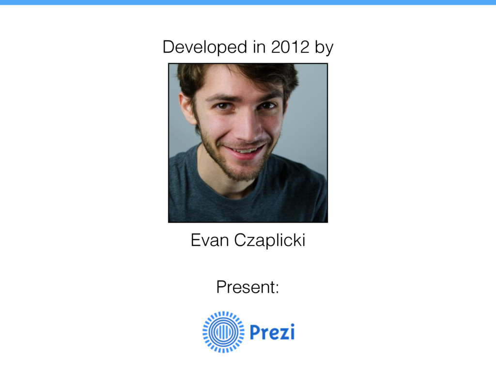 Evan Czaplicki Present: Developed in 2012 by