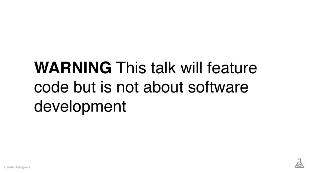 WARNING This talk will feature code but is not ...