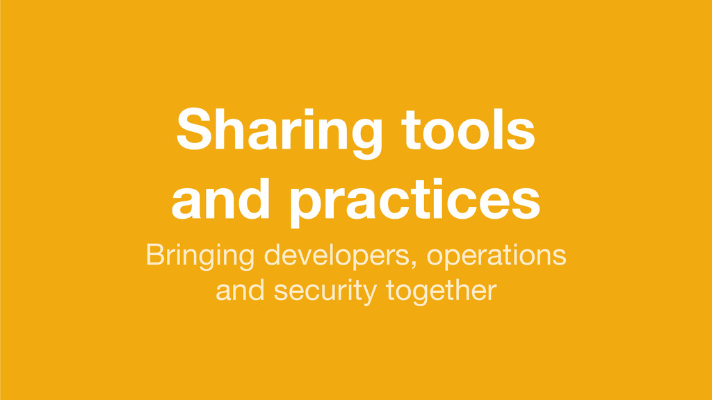 Sharing tools and practices Bringing developers...