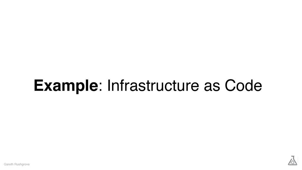 Example: Infrastructure as Code Gareth Rushgrove