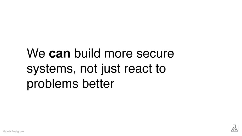 We can build more secure systems, not just reac...