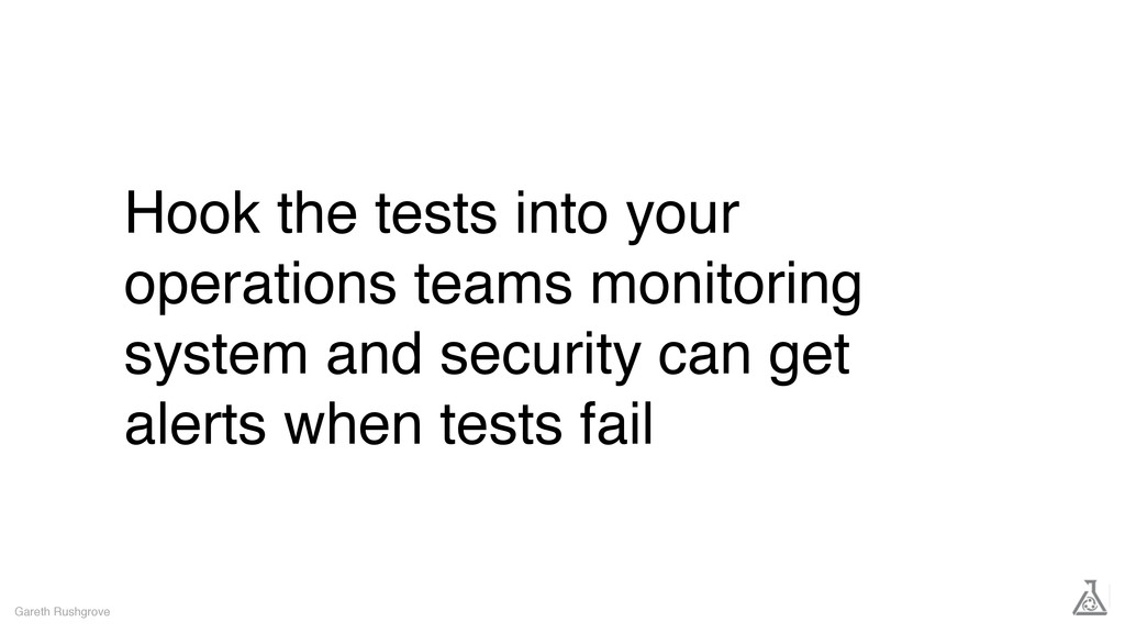 Hook the tests into your operations teams monit...