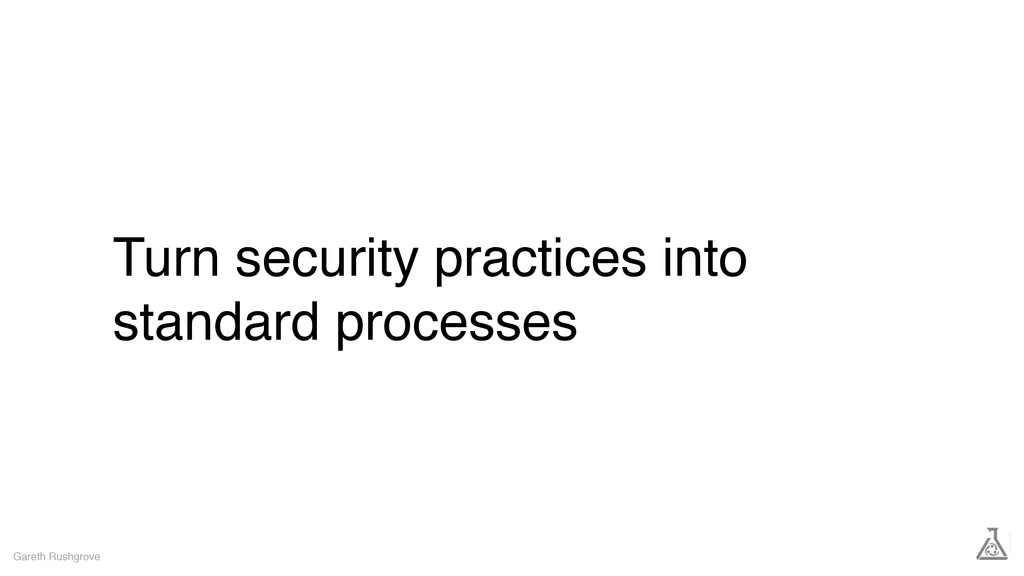 Turn security practices into standard processes...