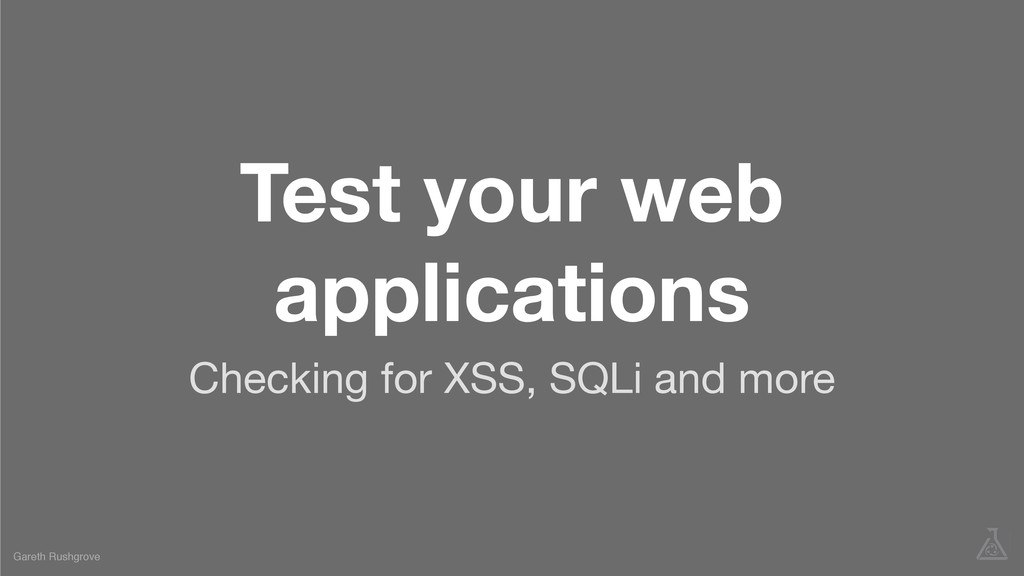 Test your web applications Checking for XSS, SQ...