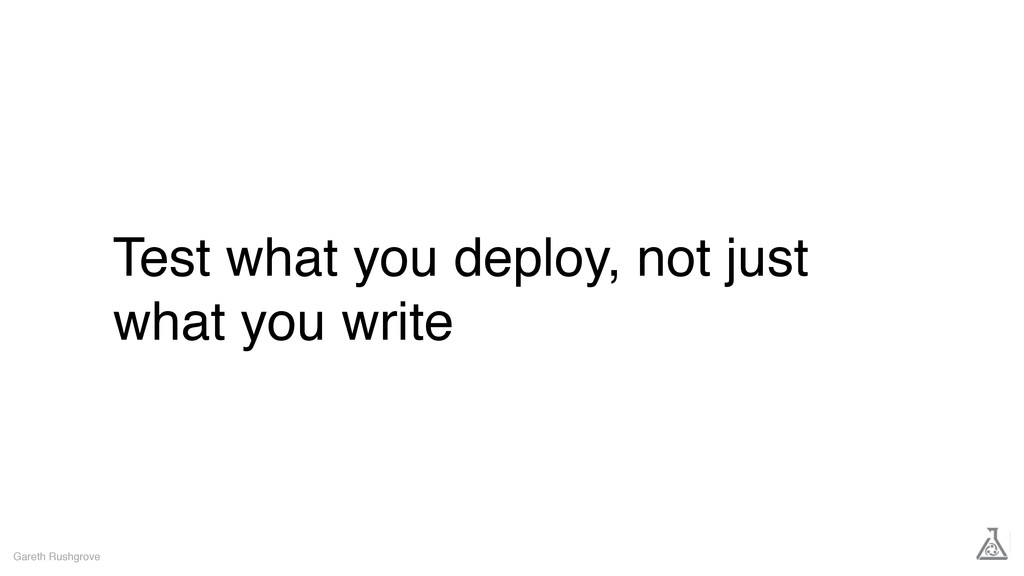 Test what you deploy, not just what you write G...
