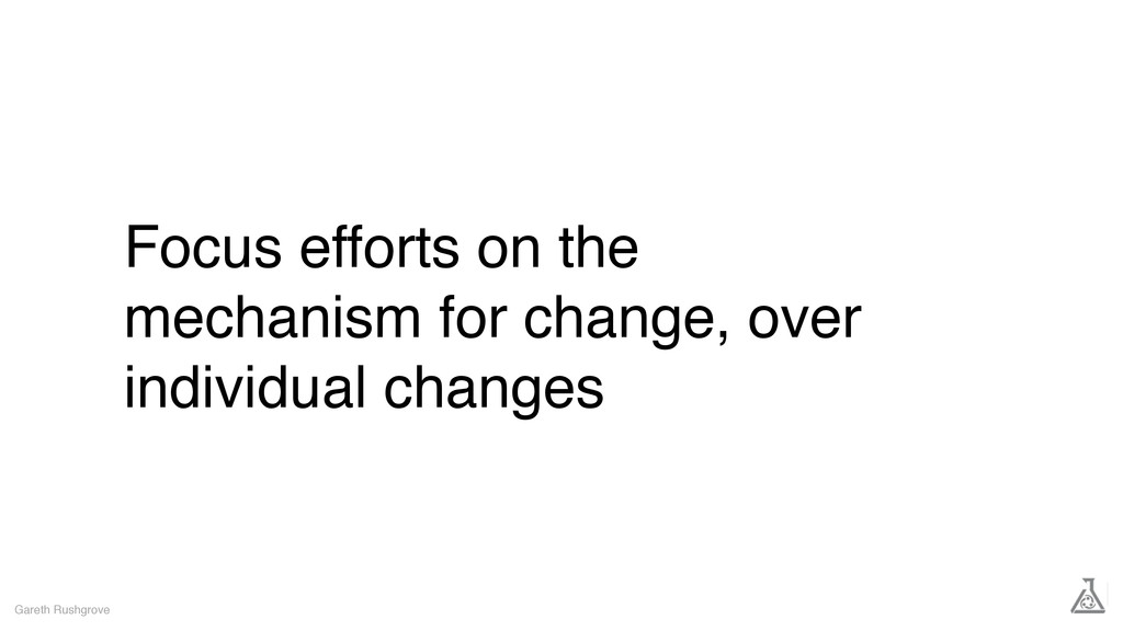Focus efforts on the mechanism for change, over...